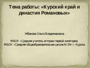 Тема работы: «Курский край и династия Романовых» Жбанова Ольга Владимировна М