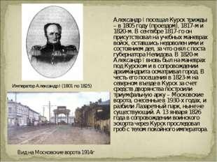 Александр I посещал Курск трижды – в 1805 году (проездом), 1817-м и 1820-м.