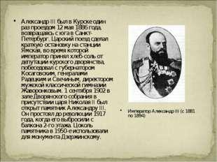 Александр III был в Курске один раз проездом 12 мая 1886 года, возвращаясь с