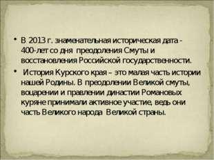 В 2013 г. знаменательная историческая дата - 400-лет со дня преодоления Смуты