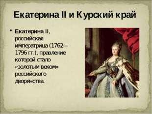 Екатерина II и Курский край Екатерина II, российская императрица (1762—1796 г