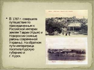 В 1787 г. совершила путешествие по присоединенным к Российской империи землям