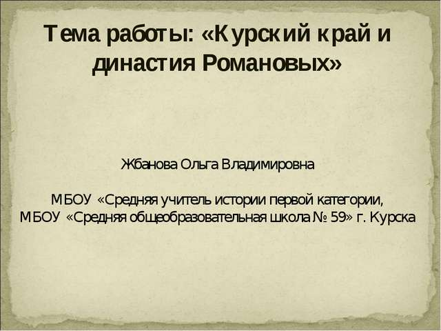 Тема работы: «Курский край и династия Романовых» Жбанова Ольга Владимировна М...