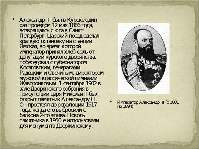 Александр III был в Курске один раз проездом 12 мая 1886 года, возвращаясь с...