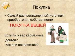 Покупка Самый распространенный источник приобретения собственности- ПОКУПКА В