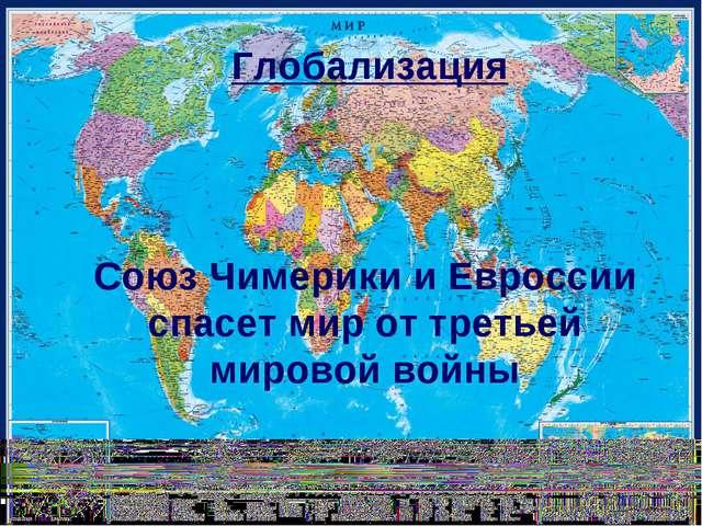 Глобализация Союз Чимерики и Евроссии спасет мир от третьей мировой войны