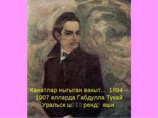 Канатлар ныгыган вакыт... 1894 – 1907 елларда Габдулла Тукай Уральск шәһәренд