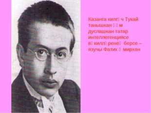 Казанга килгәч Тукай танышкан һәм дуслашкан татар интеллегенциясе вәкилләрене