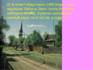 Дөм ятим Габдулланы 1890 елда Өчиле авылына бабасы Зиннәтулла йортына кайтары