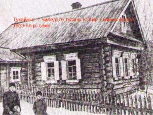 Тукайның Өчиледәге туганы Кәбир Әмиров йорты. 1913 ел рәсеме.