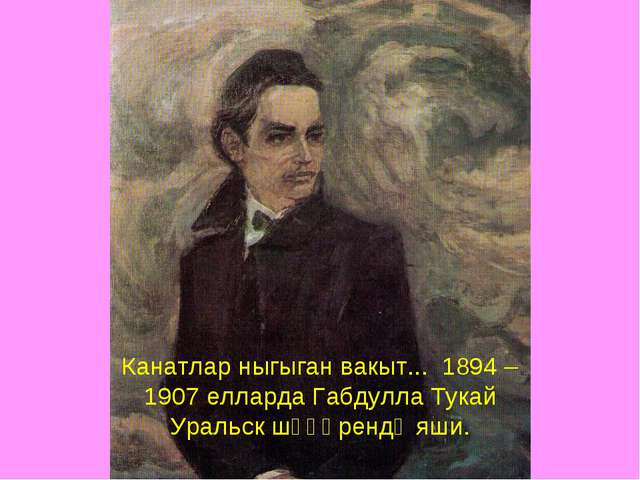 Канатлар ныгыган вакыт... 1894 – 1907 елларда Габдулла Тукай Уральск шәһәренд...