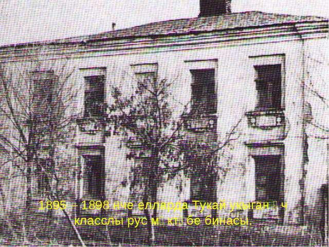 1895 – 1898 нче елларда Тукай укыган өч класслы рус мәктәбе бинасы.