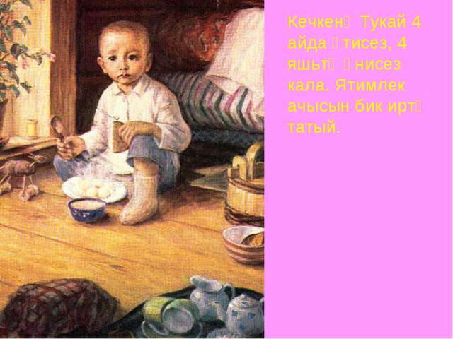 Кечкенә Тукай 4 айда әтисез, 4 яшьтә әнисез кала. Ятимлек ачысын бик иртә тат...