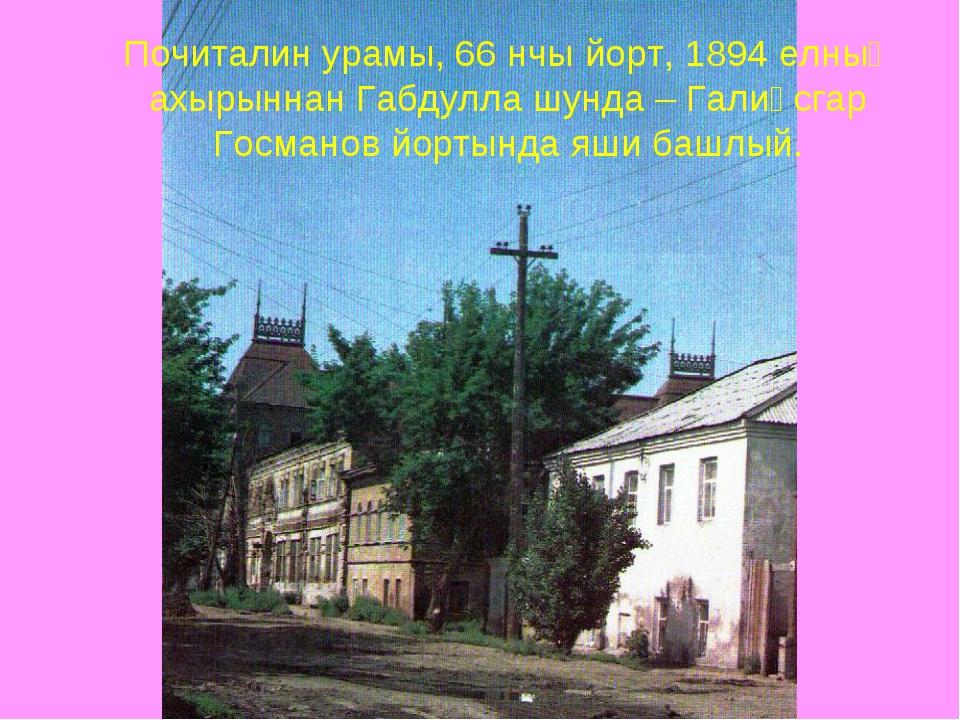 Почиталин урамы, 66 нчы йорт, 1894 елның ахырыннан Габдулла шунда – Галиәсгар...