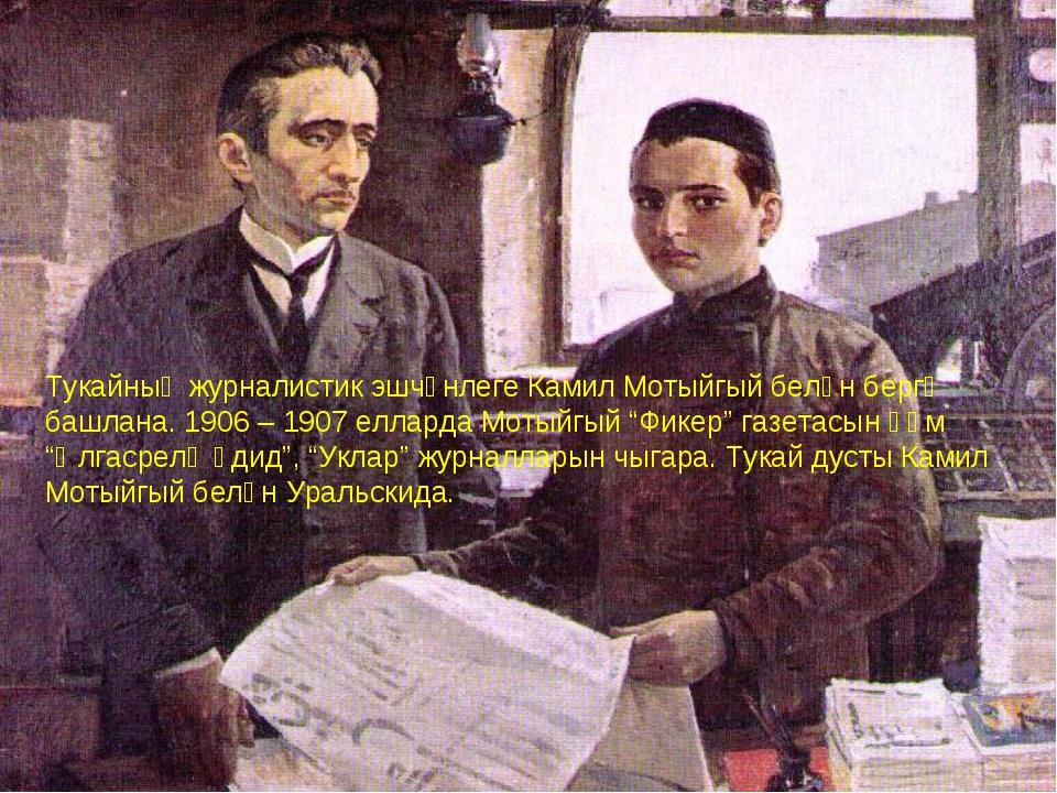 Тукайның журналистик эшчәнлеге Камил Мотыйгый белән бергә башлана. 1906 – 190...