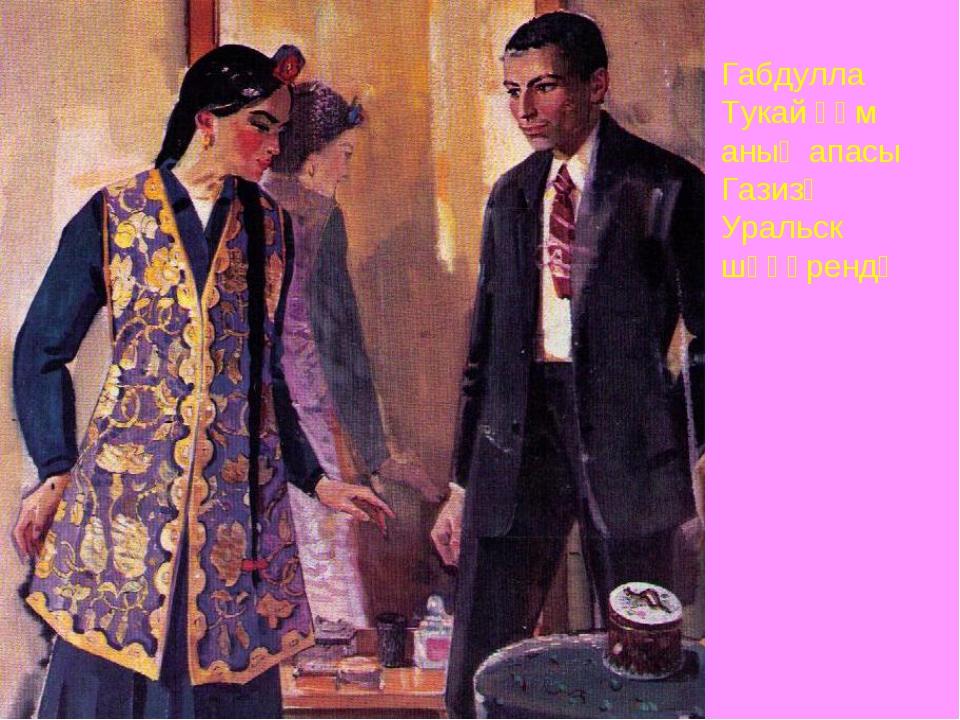 Габдулла Тукай һәм аның апасы Газизә Уральск шәһәрендә