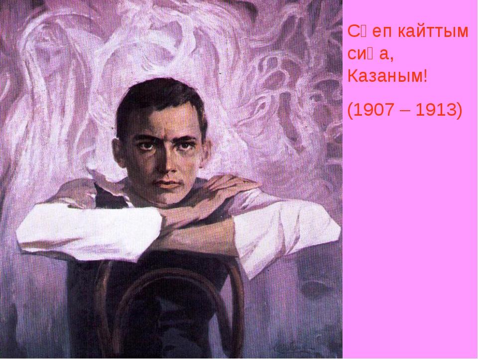 Сөеп кайттым сиңа, Казаным! (1907 – 1913)