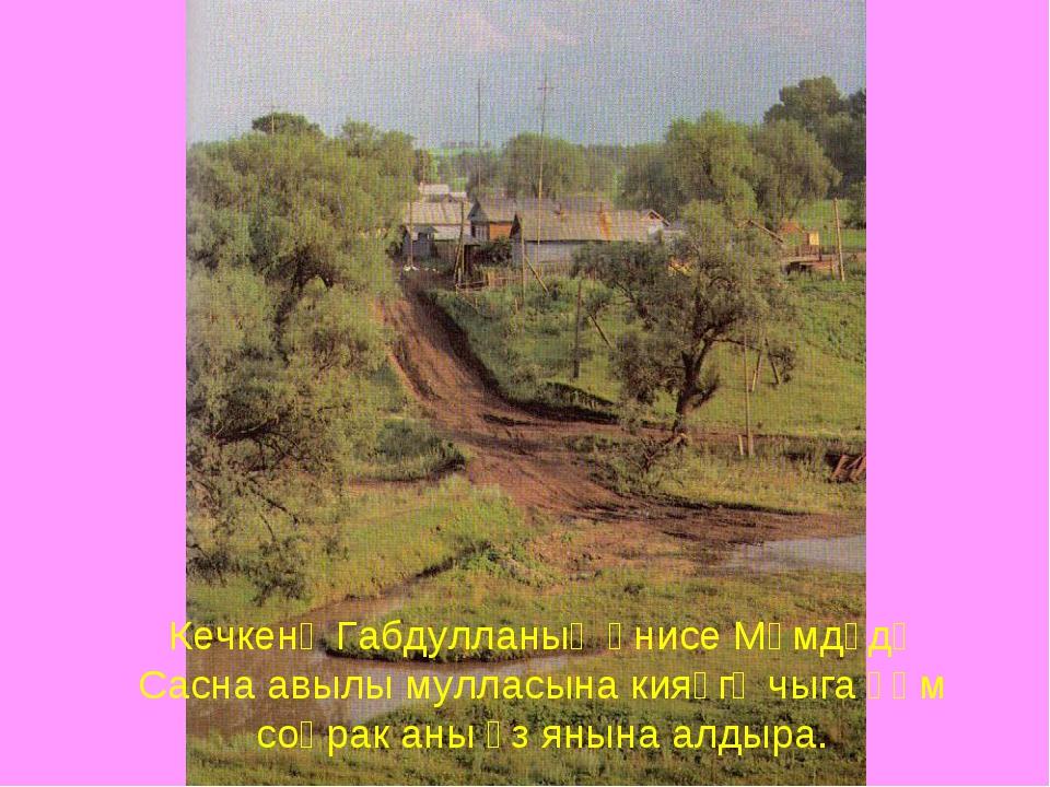 Кечкенә Габдулланың әнисе Мәмдүдә Сасна авылы мулласына кияүгә чыга һәм соңра...