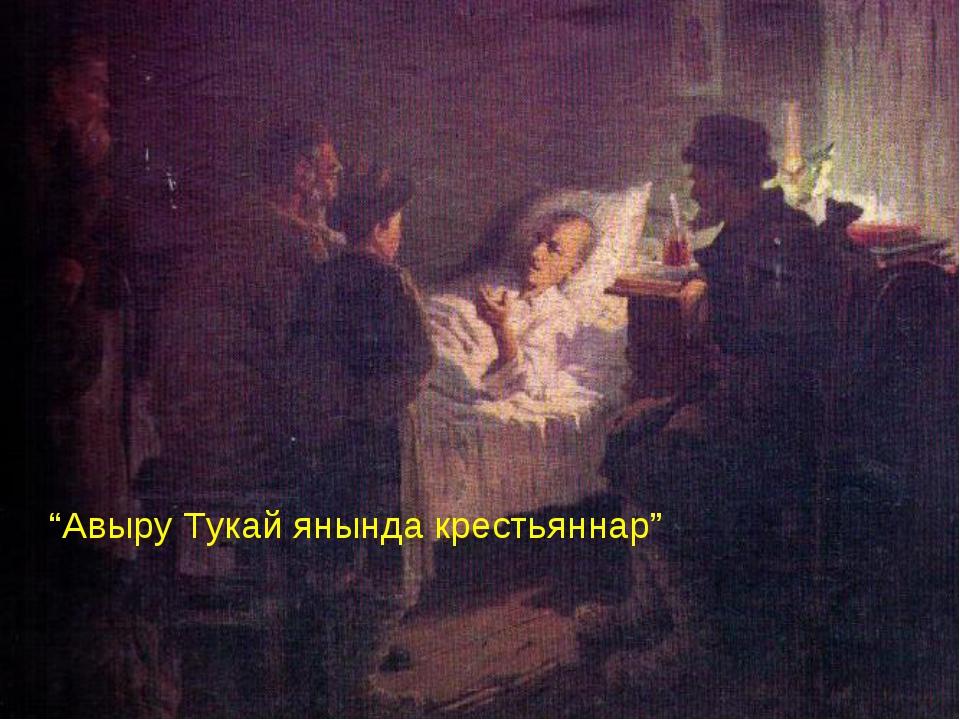 """""""Авыру Тукай янында крестьяннар"""""""