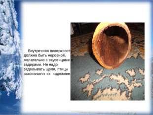 Внутренняя поверхность должна быть неровной, желательно с заусенцами и задир
