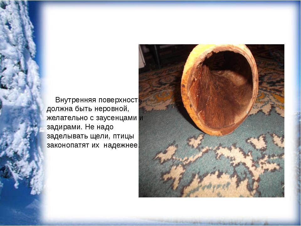 Внутренняя поверхность должна быть неровной, желательно с заусенцами и задир...
