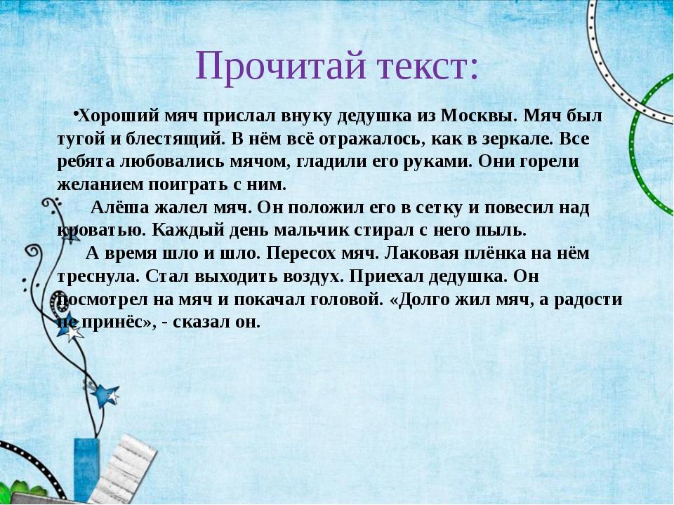 Прочитай текст: Хороший мяч прислал внуку дедушка из Москвы. Мяч был тугой и...