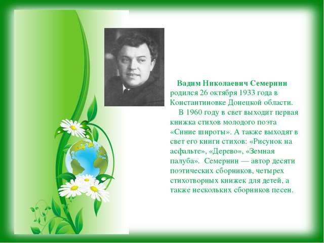 Вадим Николаевич Семернин родился 26 октября 1933 года в Константиновке Доне...
