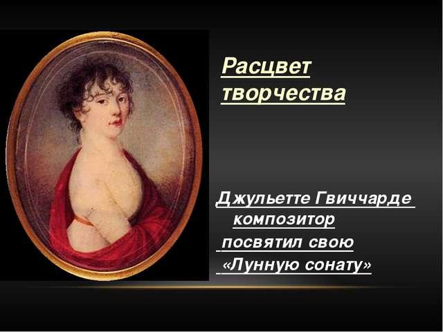 Расцвет творчества Джульетте Гвиччарде композитор посвятил свою «Лунную сона...