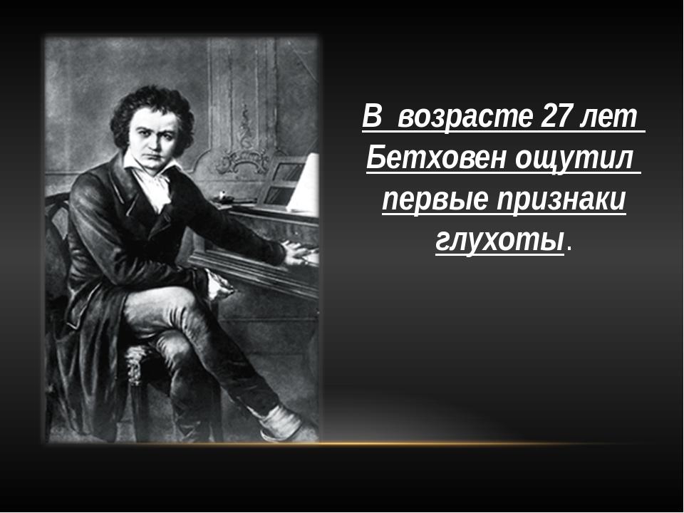 В возрасте 27 лет Бетховен ощутил первые признаки глухоты.
