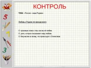 КОНТРОЛЬ ТЕМА «Россия – наша Родина»  Любовь к Родине это прежде всего  О к