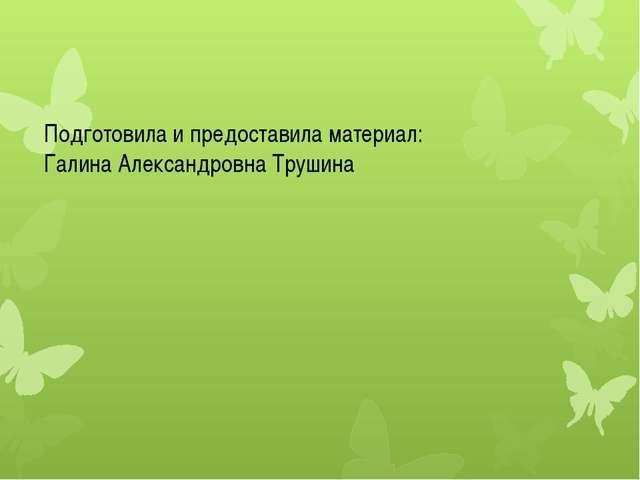 Подготовила и предоставила материал: Галина Александровна Трушина