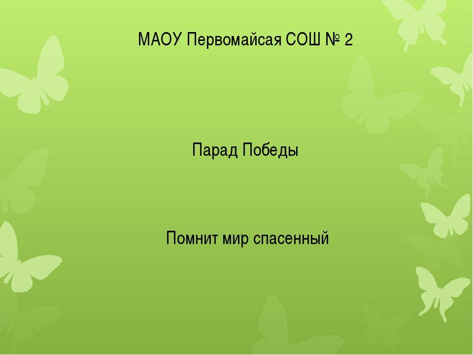 МАОУ Первомайсая СОШ № 2 Парад Победы Помнит мир спасенный