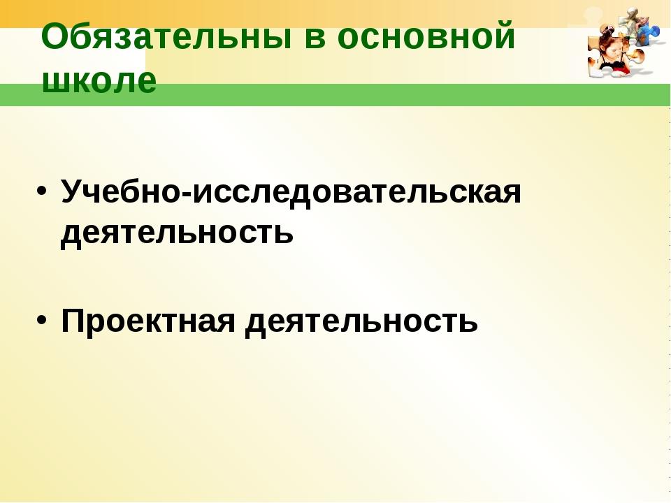 Учебно-исследовательская деятельность Проектная деятельность Обязательны в о...