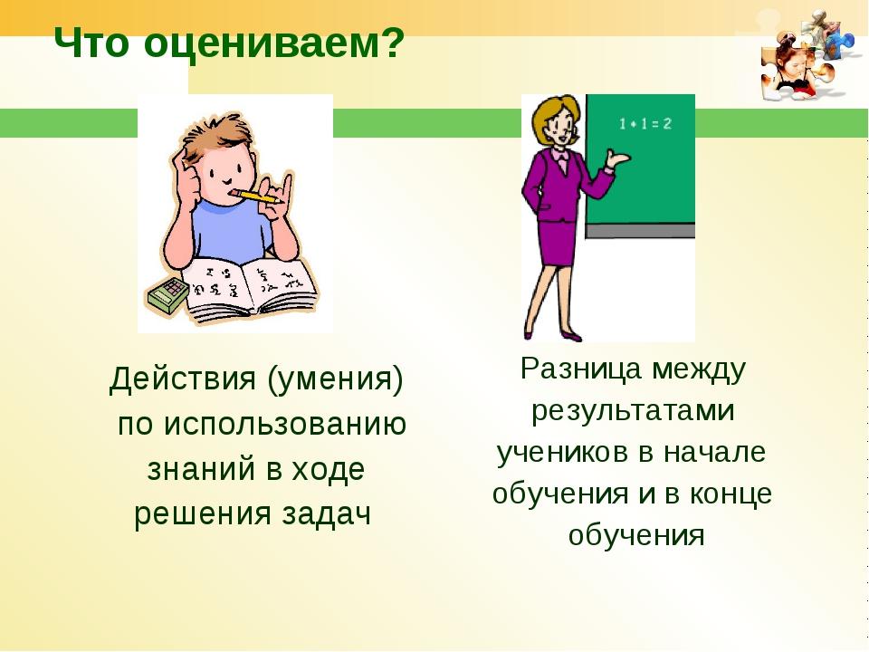 Что оцениваем? Разница между результатами учеников в начале обучения и в конц...