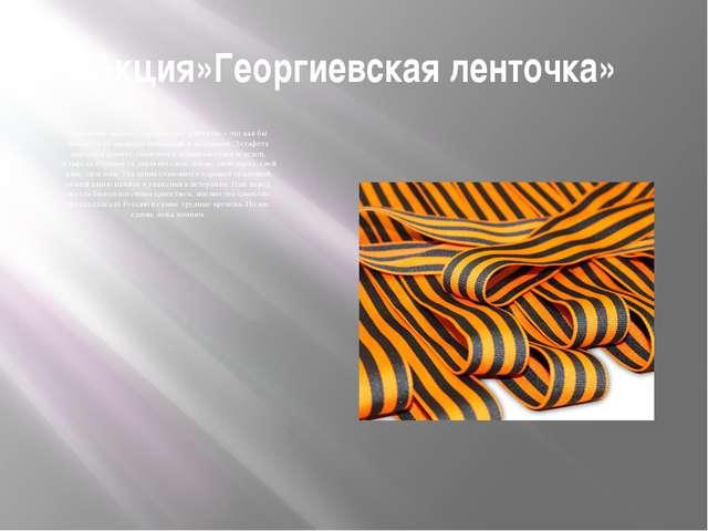 Акция»Георгиевская ленточка» Нынешняя акция «Георгиевская ленточка» - это как...