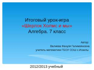 Итоговый урок-игра «Шерлок Холмс и мы» Алгебра. 7 класс Автор: Валиева Фанузя