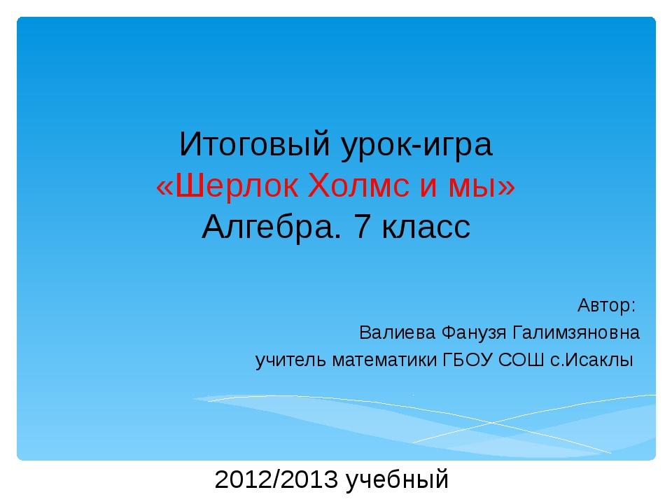 Итоговый урок-игра «Шерлок Холмс и мы» Алгебра. 7 класс Автор: Валиева Фанузя...