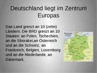 Das Land grenzt an 10 (zehn) Ländern. Die BRD grenzt an 10 Staaten: an Polen,