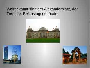 Weltbekannt sind der Alexanderplatz, der Zoo, das Reichstagsgebäude.