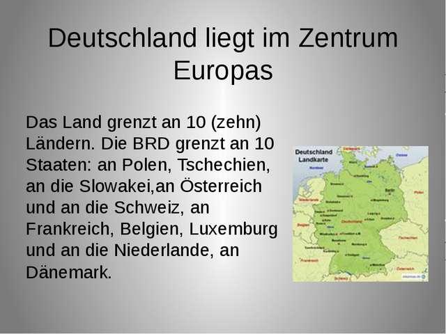 Das Land grenzt an 10 (zehn) Ländern. Die BRD grenzt an 10 Staaten: an Polen,...