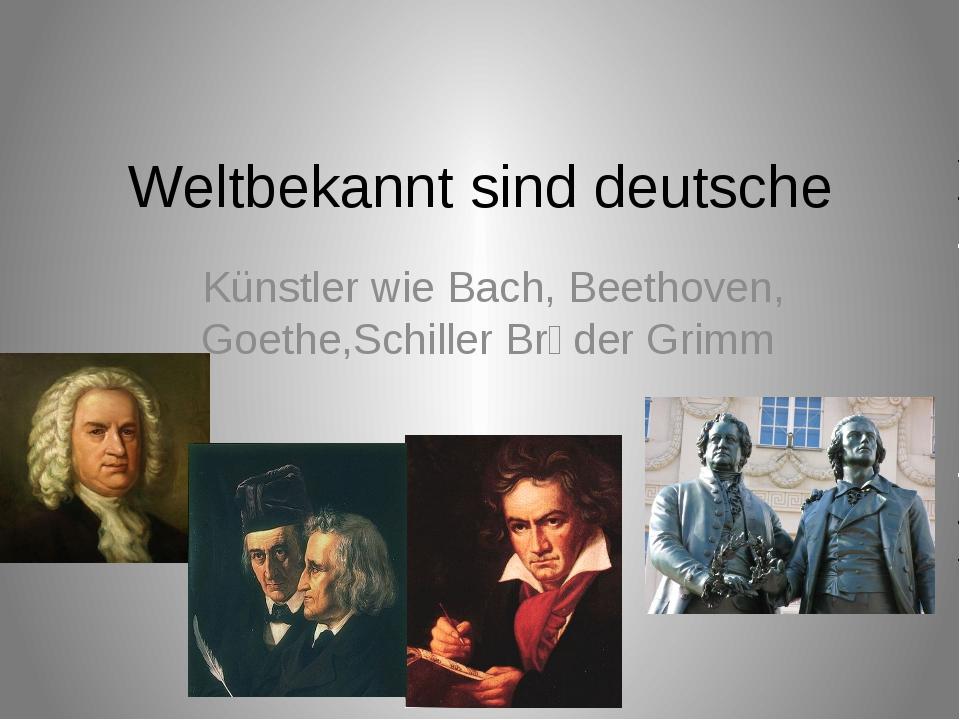 Weltbekannt sind deutsche Künstler wie Bach, Beethoven, Goethe,Schiller Brὕd...