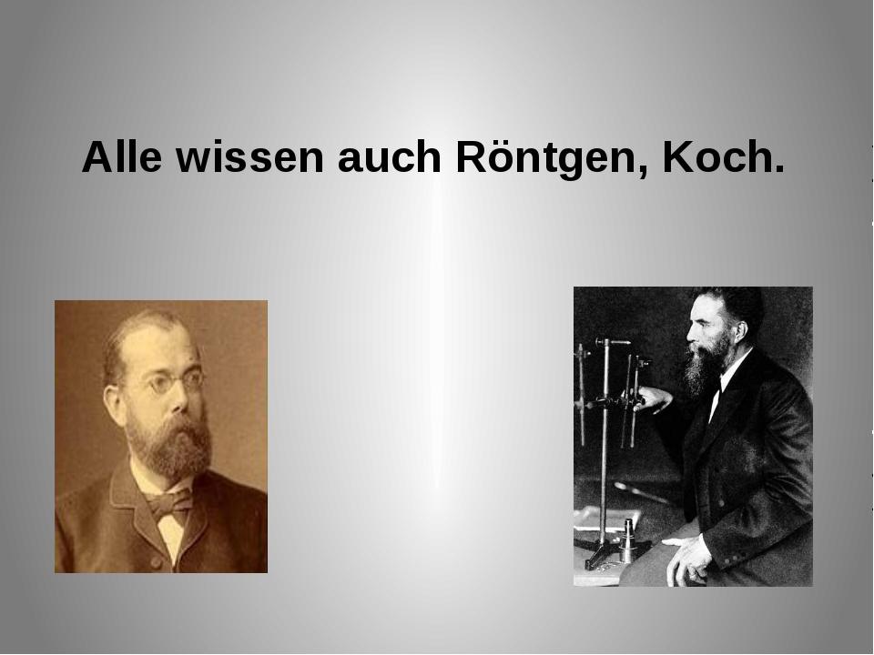 Alle wissen auch Röntgen, Koch.