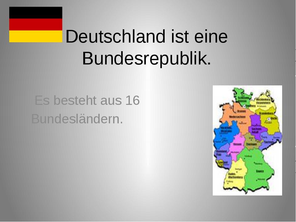 Deutschland ist eine Bundesrepublik. Es besteht aus 16 Bundesländern.