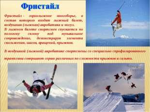 Фристайл- горнолыжное многоборье, в состав которого входят лыжный балет, воз