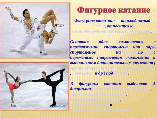 Фигу́рное ката́ние— конькобежный вид спорта, относится ксложнокоординационн...