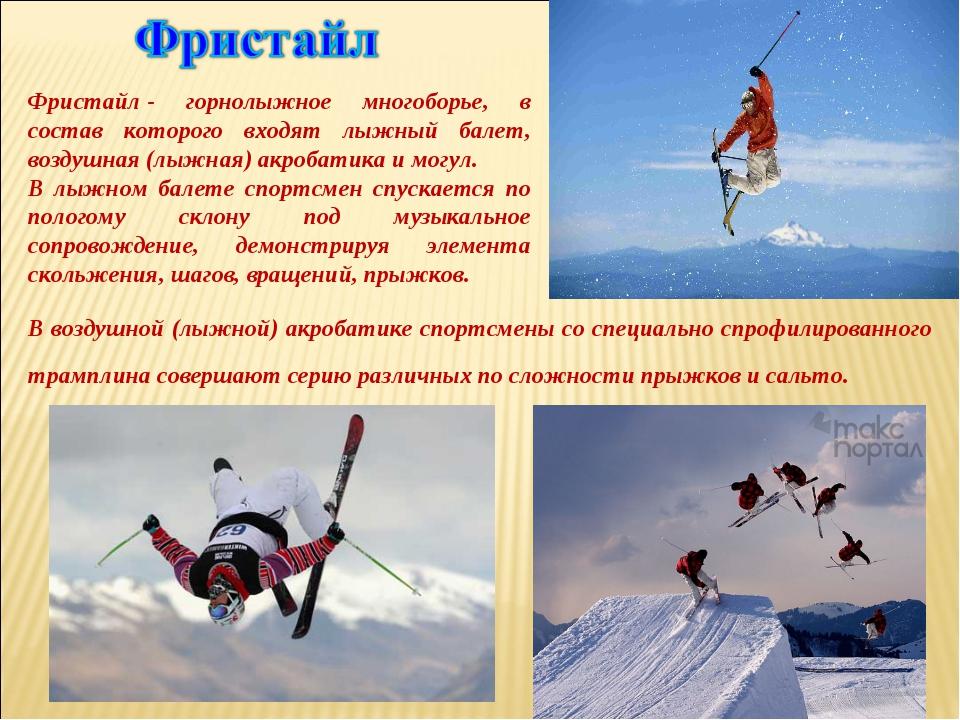 Фристайл- горнолыжное многоборье, в состав которого входят лыжный балет, воз...