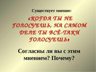 Существует мнение:  «КОГДА ТЫ НЕ ГОЛОСУЕШЬ, НА САМОМ ДЕЛЕ ТЫ ВСЁ-ТАКИ ГОЛО