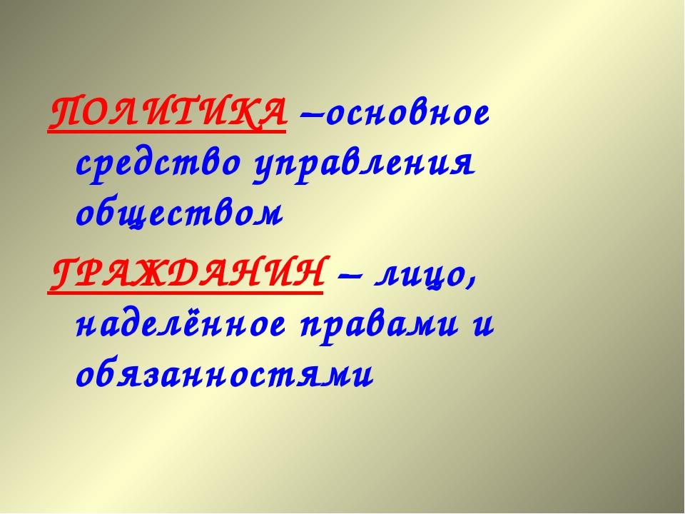 ПОЛИТИКА –основное средство управления обществом ГРАЖДАНИН – лицо, наделённое...