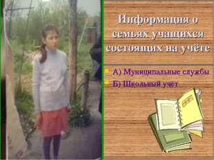 Информация о семьях учащихся состоящих на учёте А) Муниципальные службы Б) Шк