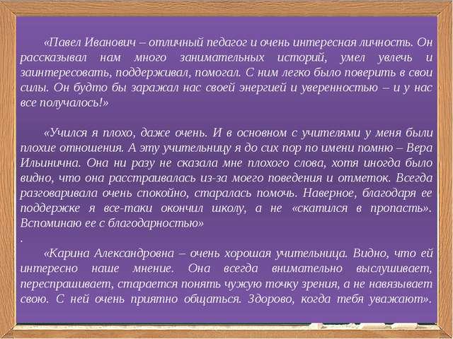 «Павел Иванович – отличный педагог и очень интересная личность. Он расска...